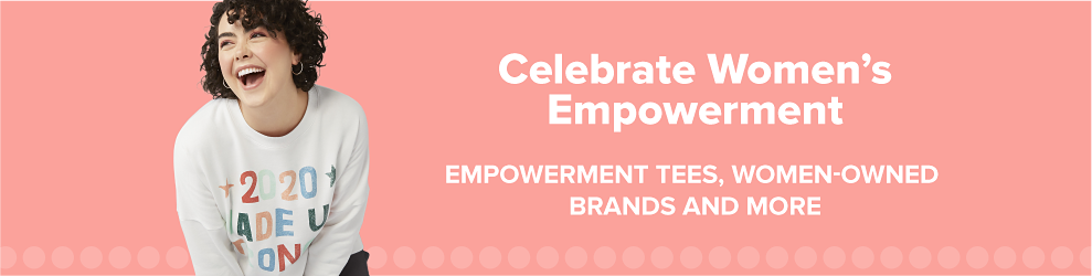 Celebrate Women's Empowerment. Empowerment tees, women-owned brands and more.