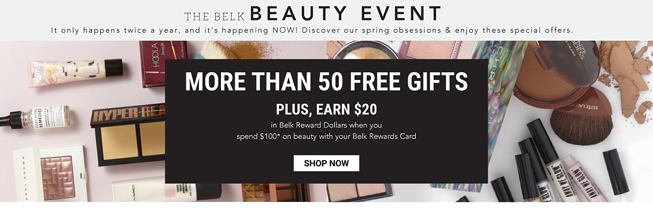 An assortment of beauty products. The Belk Beauty Event. It only happens twice a year, and it's happening niow. Discover our spring obsessions & enjoy these special offers. More than 50 Free Gifts. Plus, earn $20 in Belk Reward Dollars when you spend $100 on beauty with your Belk Rewards Card. Shop now.