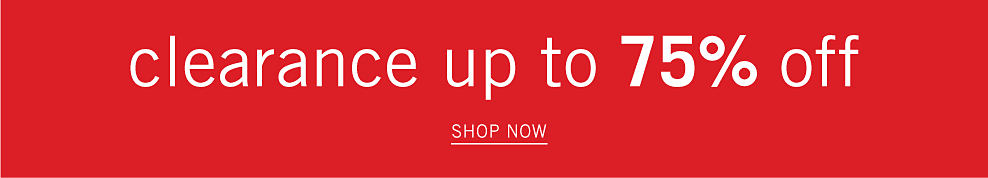 Clearance up to 75% off. Shop now.