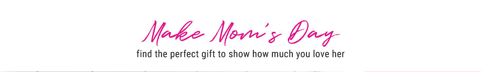 Make Mom's Day. Find the perfect gift to show how much you love her.